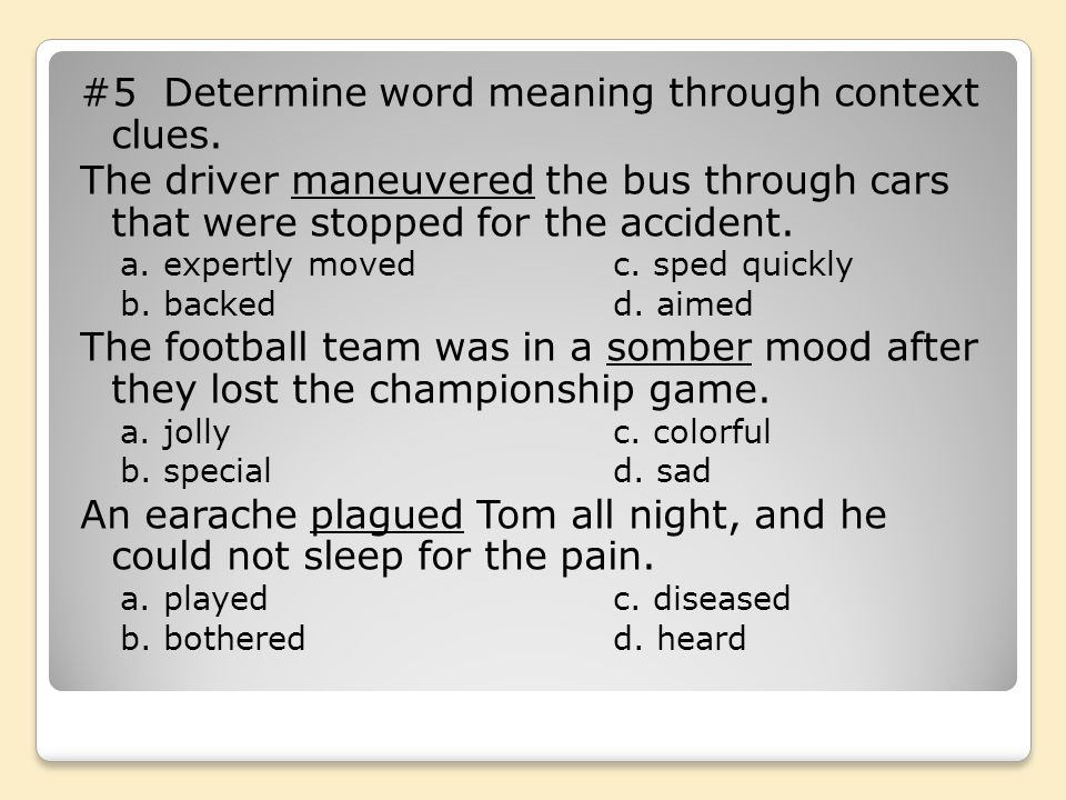 #5 Determine word meaning through context clues. The driver maneuvered the bus through cars that were stopped for the accident. a. expertly movedc. sp
