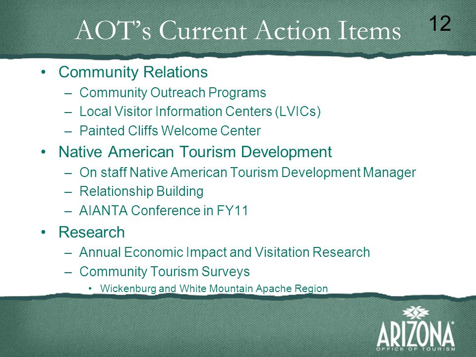 AOT's Current Action Items Community Relations –Community Outreach Programs –Local Visitor Information Centers (LVICs) –Painted Cliffs Welcome Center Native American Tourism Development –On staff Native American Tourism Development Manager –Relationship Building –AIANTA Conference in FY11 Research –Annual Economic Impact and Visitation Research –Community Tourism Surveys Wickenburg and White Mountain Apache Region 12