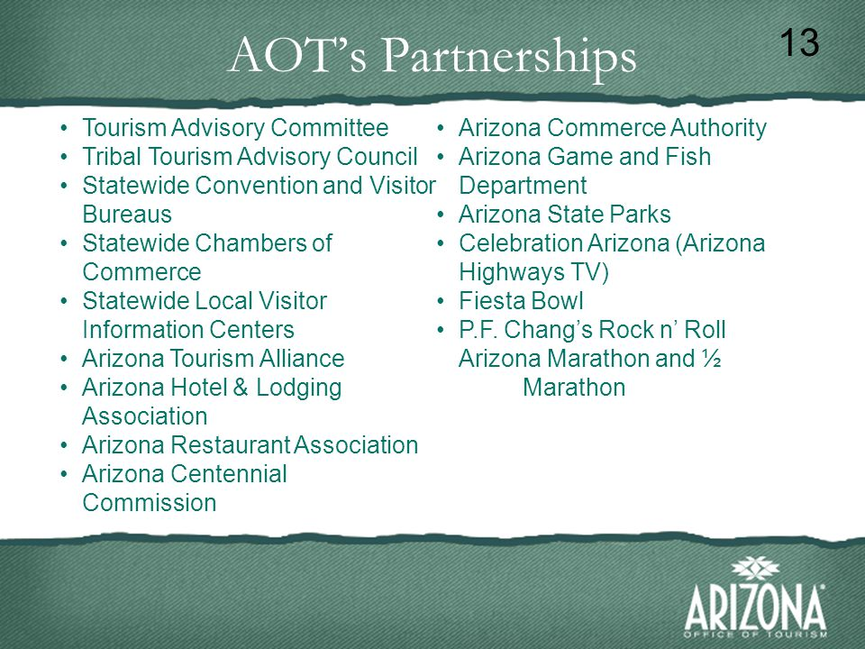 AOT's Partnerships 13 Tourism Advisory Committee Tribal Tourism Advisory Council Statewide Convention and Visitor Bureaus Statewide Chambers of Commerce Statewide Local Visitor Information Centers Arizona Tourism Alliance Arizona Hotel & Lodging Association Arizona Restaurant Association Arizona Centennial Commission Arizona Commerce Authority Arizona Game and Fish Department Arizona State Parks Celebration Arizona (Arizona Highways TV) Fiesta Bowl P.F.