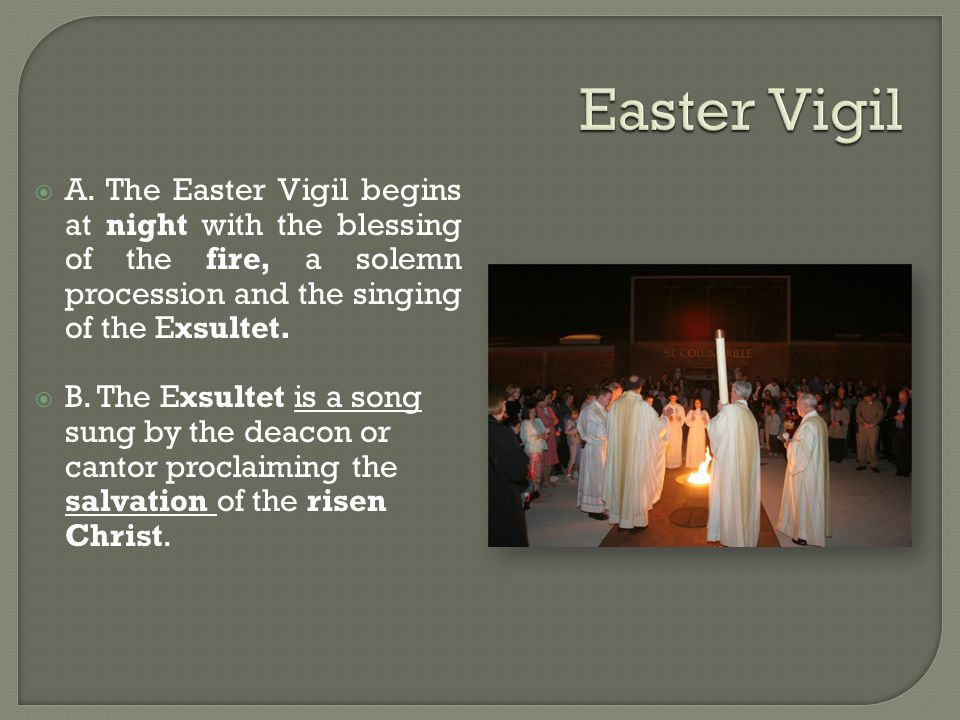  A. The Easter Vigil begins at night with the blessing of the fire, a solemn procession and the singing of the Exsultet.  B. The Exsultet is a song