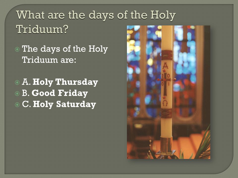  A.The Triduum is one celebration of three holy days.