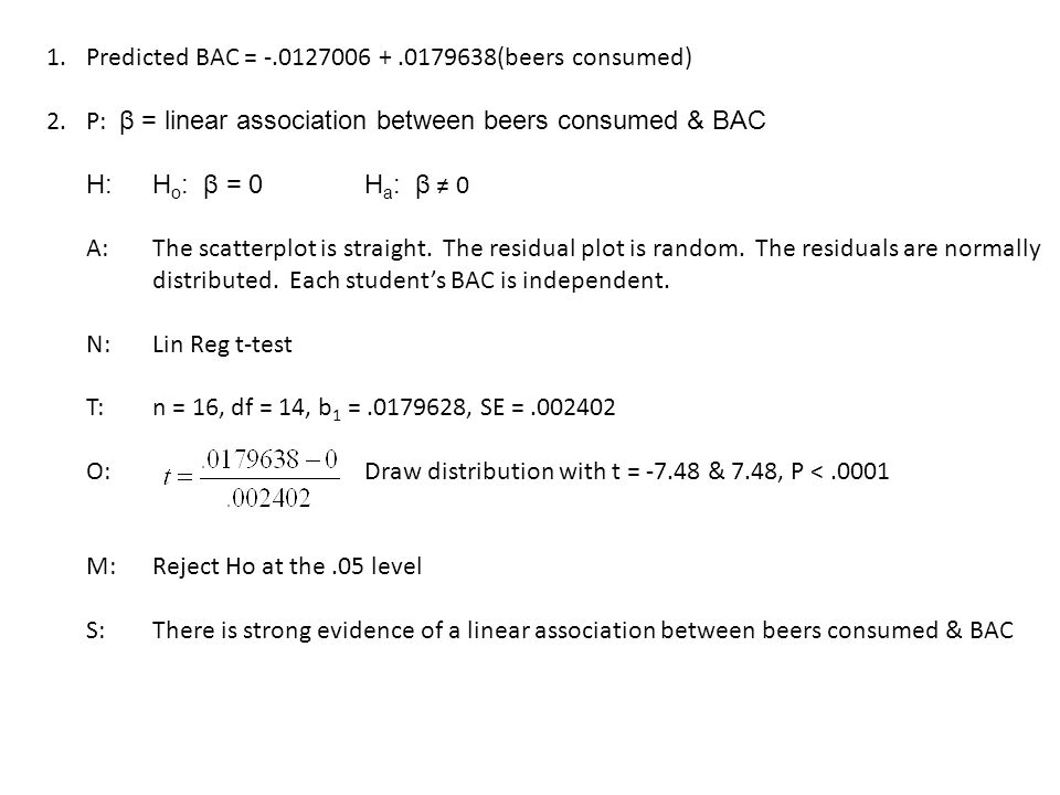 1.Predicted BAC = -.0127006 +.0179638(beers consumed) 2.P: β = linear association between beers consumed & BAC H:H o : β = 0 H a : β ≠ 0 A:The scatterplot is straight.