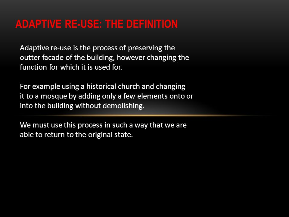 ADAPTIVE RE-USE: THE DEFINITION Adaptive re-use is the process of preserving the outter facade of the building, however changing the function for whic