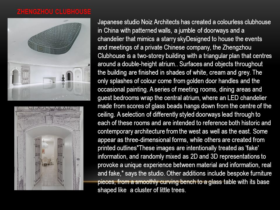 ZHENGZHOU CLUBHOUSE Japanese studio Noiz Architects has created a colourless clubhouse in China with patterned walls, a jumble of doorways and a chand