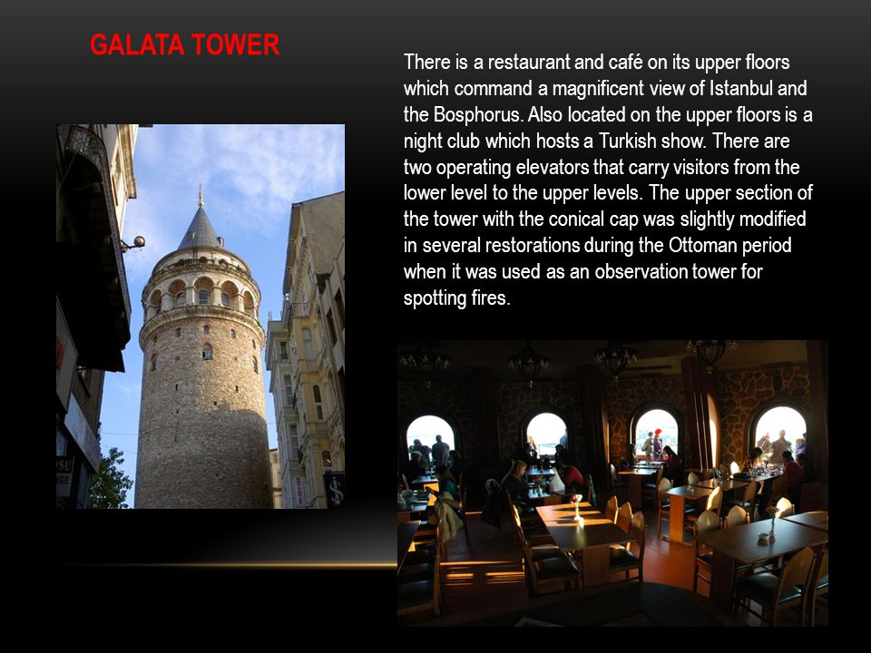 GALATA TOWER There is a restaurant and café on its upper floors which command a magnificent view of Istanbul and the Bosphorus.