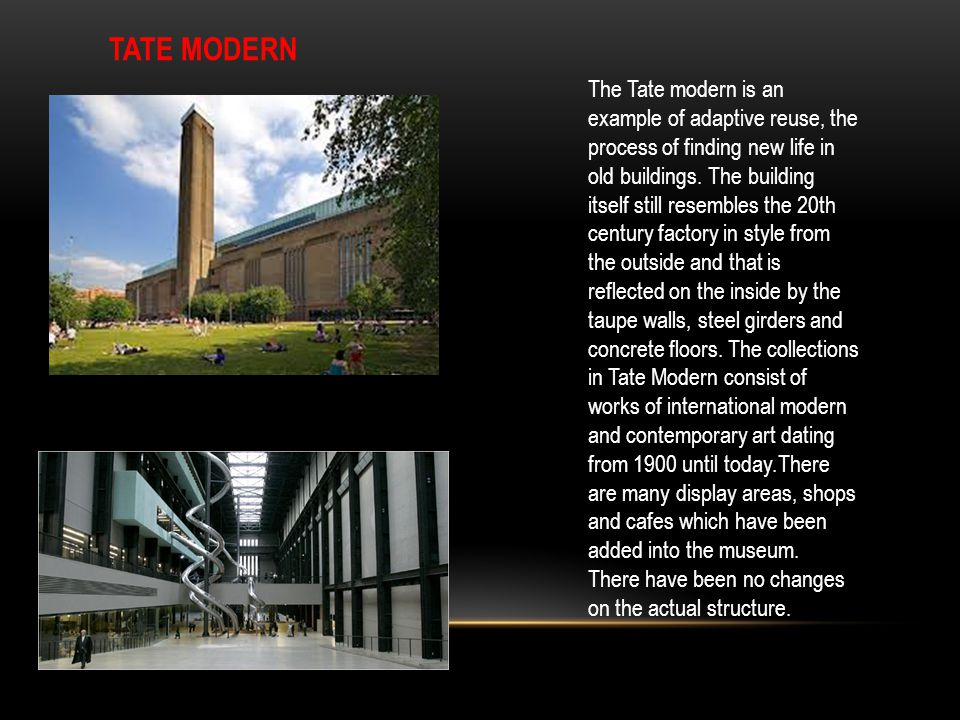 TATE MODERN The Tate modern is an example of adaptive reuse, the process of finding new life in old buildings. The building itself still resembles the