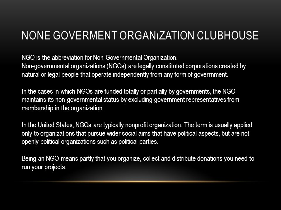 NONE GOVERMENT ORGANıZATION CLUBHOUSE NGO is the abbreviation for Non-Governmental Organization.