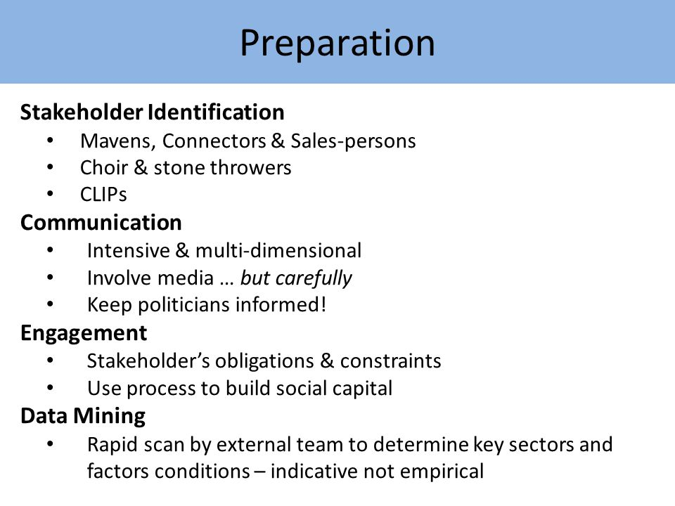 Preparation Stakeholder Identification Mavens, Connectors & Sales-persons Choir & stone throwers CLIPs Communication Intensive & multi-dimensional Involve media … but carefully Keep politicians informed.