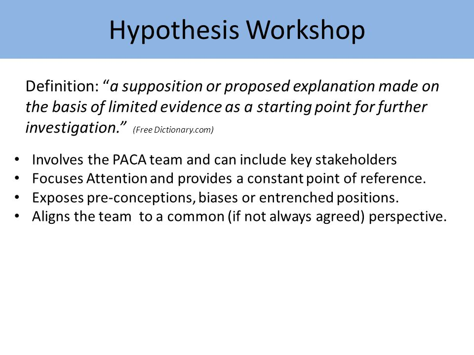 Hypothesis Workshop Involves the PACA team and can include key stakeholders Focuses Attention and provides a constant point of reference.