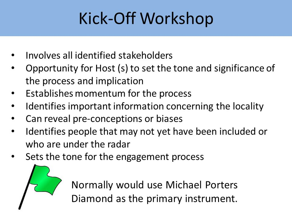 Kick-Off Workshop Involves all identified stakeholders Opportunity for Host (s) to set the tone and significance of the process and implication Establishes momentum for the process Identifies important information concerning the locality Can reveal pre-conceptions or biases Identifies people that may not yet have been included or who are under the radar Sets the tone for the engagement process Normally would use Michael Porters Diamond as the primary instrument.