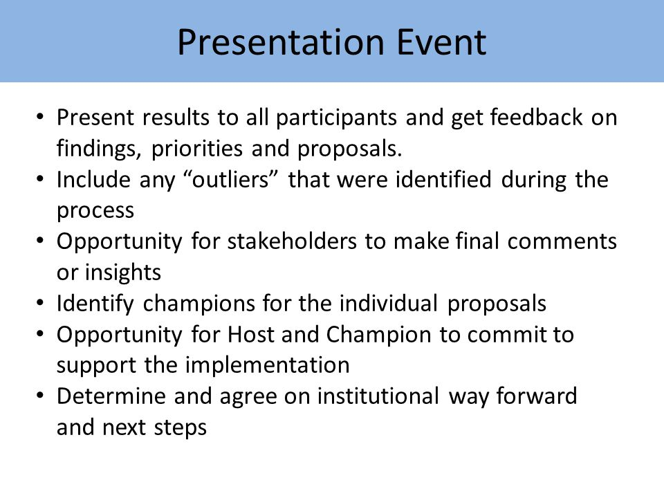 Presentation Event Present results to all participants and get feedback on findings, priorities and proposals.