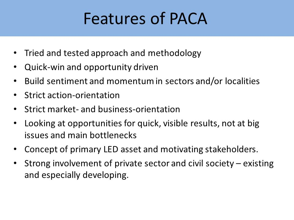 Features of PACA Tried and tested approach and methodology Quick-win and opportunity driven Build sentiment and momentum in sectors and/or localities Strict action-orientation Strict market- and business-orientation Looking at opportunities for quick, visible results, not at big issues and main bottlenecks Concept of primary LED asset and motivating stakeholders.