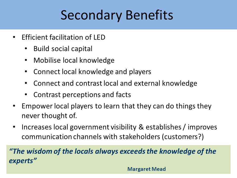 Secondary Benefits Efficient facilitation of LED Build social capital Mobilise local knowledge Connect local knowledge and players Connect and contrast local and external knowledge Contrast perceptions and facts Empower local players to learn that they can do things they never thought of.