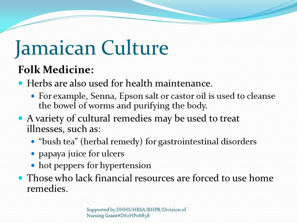 Jamaican Culture Folk Medicine: Herbs are also used for health maintenance. For example, Senna, Epson salt or castor oil is used to cleanse the bowel