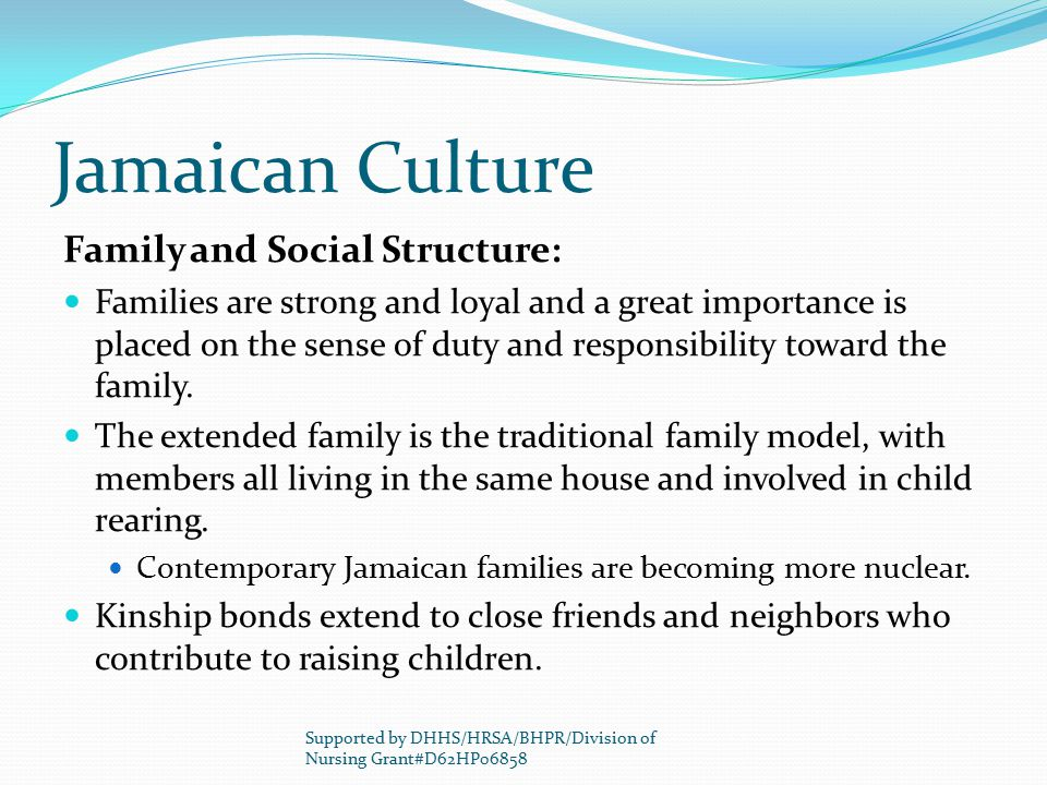 Jamaican Culture Family and Social Structure: Families are strong and loyal and a great importance is placed on the sense of duty and responsibility t