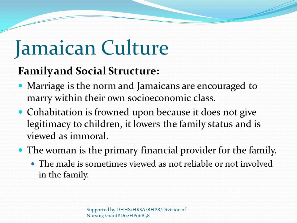 Jamaican Culture Family and Social Structure: Marriage is the norm and Jamaicans are encouraged to marry within their own socioeconomic class. Cohabit