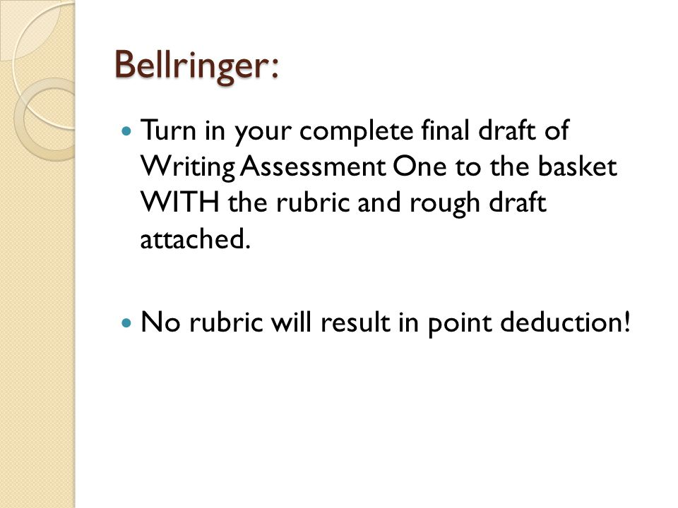 Bellringer: Turn in your complete final draft of Writing Assessment One to the basket WITH the rubric and rough draft attached.