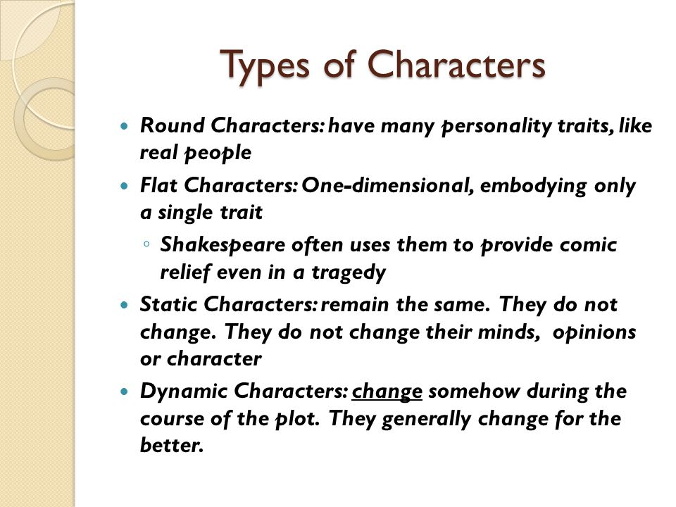 Types of Characters Round Characters: have many personality traits, like real people Flat Characters: One-dimensional, embodying only a single trait ◦ Shakespeare often uses them to provide comic relief even in a tragedy Static Characters: remain the same.