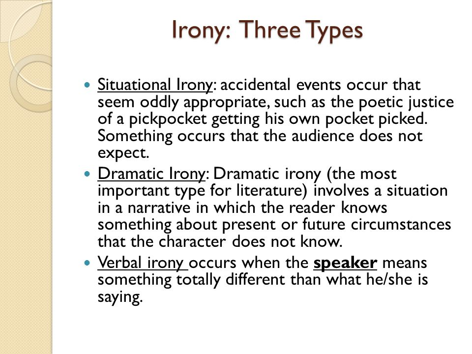Irony: Three Types Situational Irony: accidental events occur that seem oddly appropriate, such as the poetic justice of a pickpocket getting his own pocket picked.
