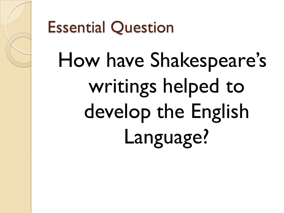Essential Question How have Shakespeare's writings helped to develop the English Language