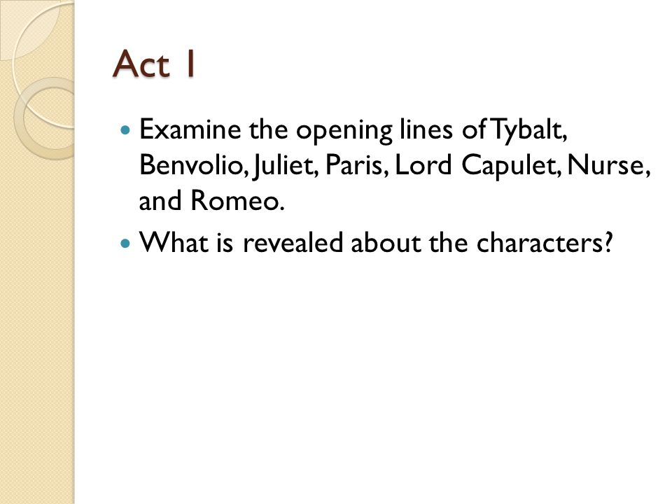 Act 1 Examine the opening lines of Tybalt, Benvolio, Juliet, Paris, Lord Capulet, Nurse, and Romeo.