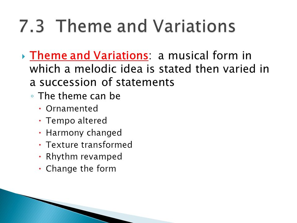  Theme and Variations: a musical form in which a melodic idea is stated then varied in a succession of statements ◦ The theme can be  Ornamented  Tempo altered  Harmony changed  Texture transformed  Rhythm revamped  Change the form