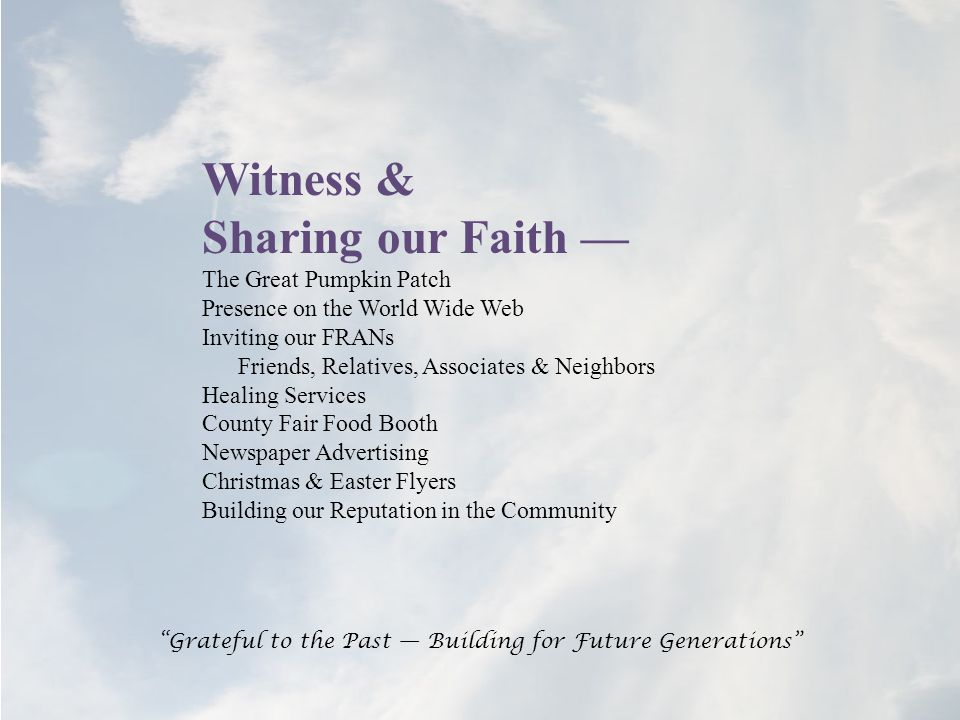 Witness & Sharing our Faith — The Great Pumpkin Patch Presence on the World Wide Web Inviting our FRANs Friends, Relatives, Associates & Neighbors Healing Services County Fair Food Booth Newspaper Advertising Christmas & Easter Flyers Building our Reputation in the Community Grateful to the Past — Building for Future Generations