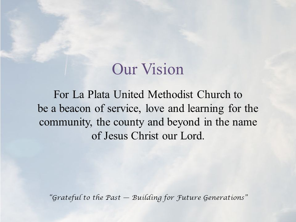 Our Vision For La Plata United Methodist Church to be a beacon of service, love and learning for the community, the county and beyond in the name of Jesus Christ our Lord.