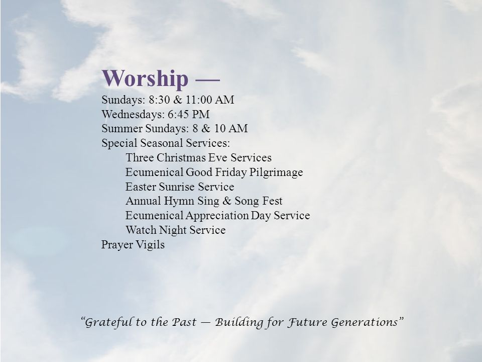 Worship — Sundays: 8:30 & 11:00 AM Wednesdays: 6:45 PM Summer Sundays: 8 & 10 AM Special Seasonal Services: Three Christmas Eve Services Ecumenical Good Friday Pilgrimage Easter Sunrise Service Annual Hymn Sing & Song Fest Ecumenical Appreciation Day Service Watch Night Service Prayer Vigils Grateful to the Past — Building for Future Generations