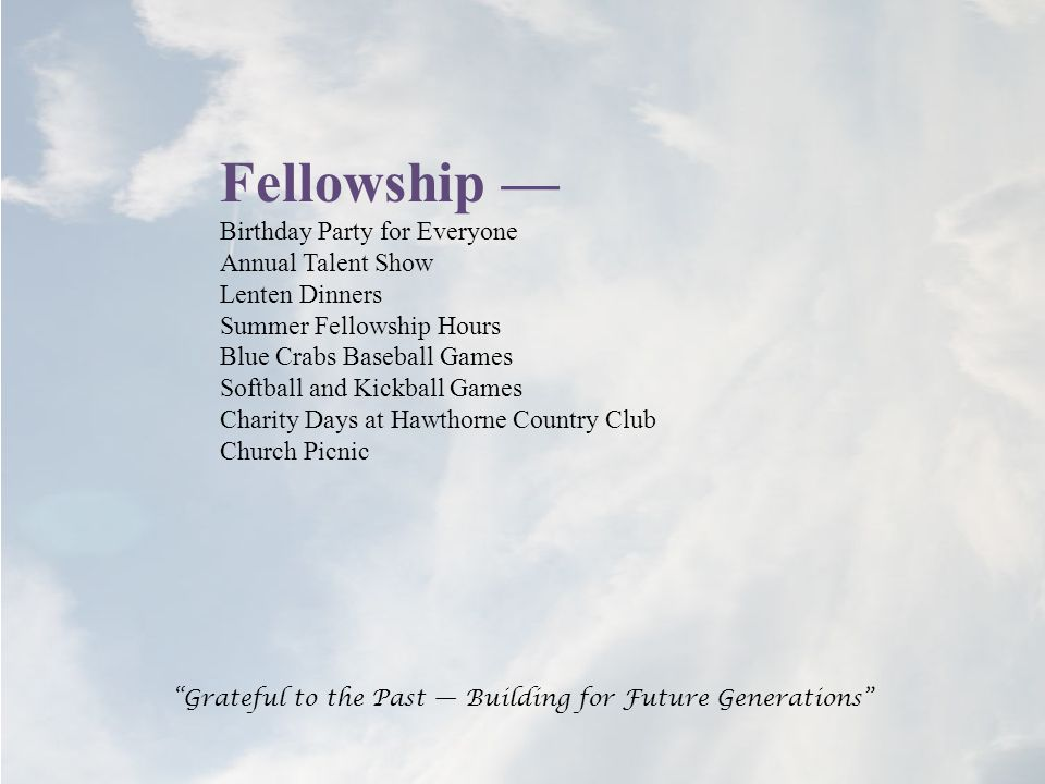 Fellowship — Birthday Party for Everyone Annual Talent Show Lenten Dinners Summer Fellowship Hours Blue Crabs Baseball Games Softball and Kickball Games Charity Days at Hawthorne Country Club Church Picnic Grateful to the Past — Building for Future Generations