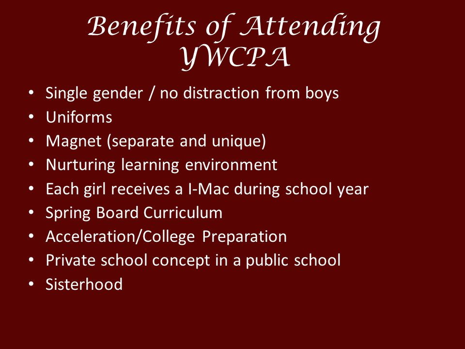 Benefits of Attending YWCPA Single gender / no distraction from boys Uniforms Magnet (separate and unique) Nurturing learning environment Each girl receives a I-Mac during school year Spring Board Curriculum Acceleration/College Preparation Private school concept in a public school Sisterhood