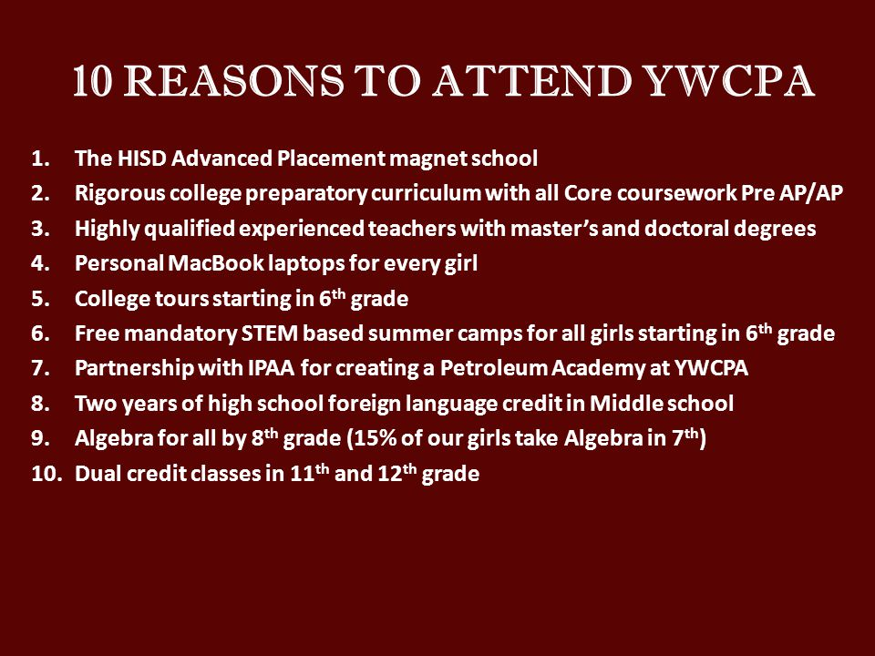 10 REASONS TO ATTEND YWCPA 1.The HISD Advanced Placement magnet school 2.Rigorous college preparatory curriculum with all Core coursework Pre AP/AP 3.Highly qualified experienced teachers with master's and doctoral degrees 4.Personal MacBook laptops for every girl 5.College tours starting in 6 th grade 6.Free mandatory STEM based summer camps for all girls starting in 6 th grade 7.Partnership with IPAA for creating a Petroleum Academy at YWCPA 8.Two years of high school foreign language credit in Middle school 9.Algebra for all by 8 th grade (15% of our girls take Algebra in 7 th ) 10.Dual credit classes in 11 th and 12 th grade