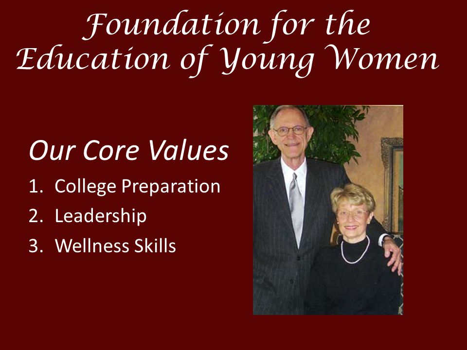 Foundation for the Education of Young Women Our Core Values 1.College Preparation 2.Leadership 3.Wellness Skills
