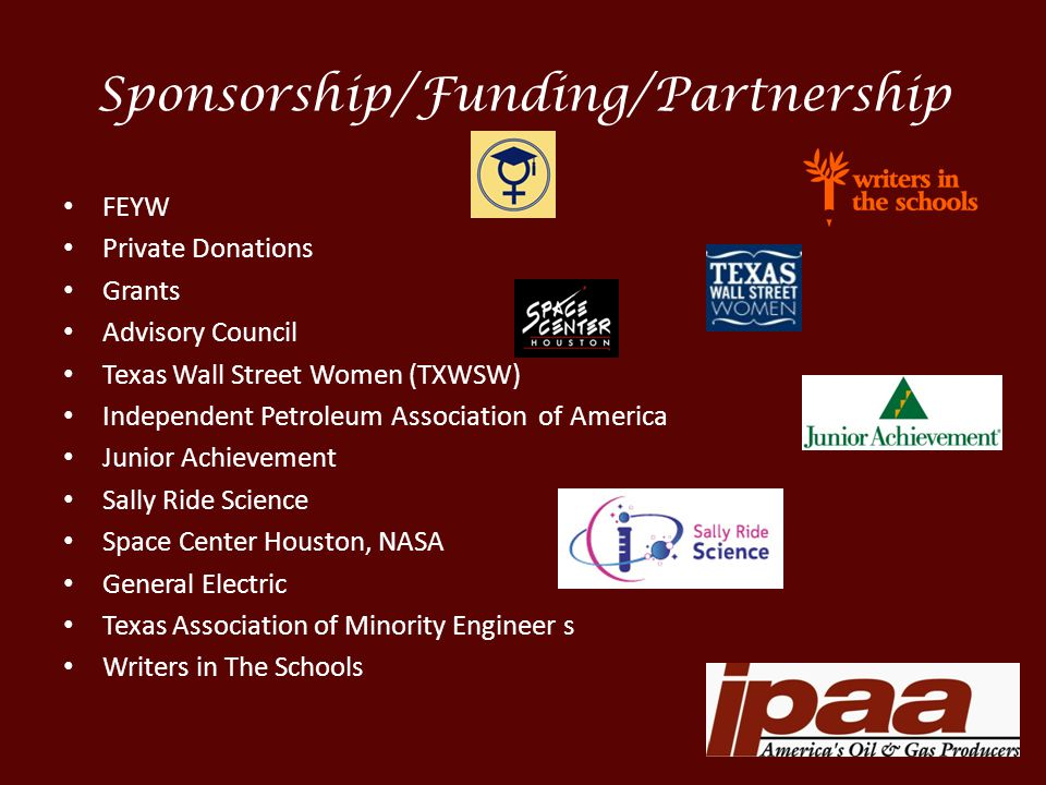 Sponsorship/Funding/Partnership FEYW Private Donations Grants Advisory Council Texas Wall Street Women (TXWSW) Independent Petroleum Association of America Junior Achievement Sally Ride Science Space Center Houston, NASA General Electric Texas Association of Minority Engineer s Writers in The Schools