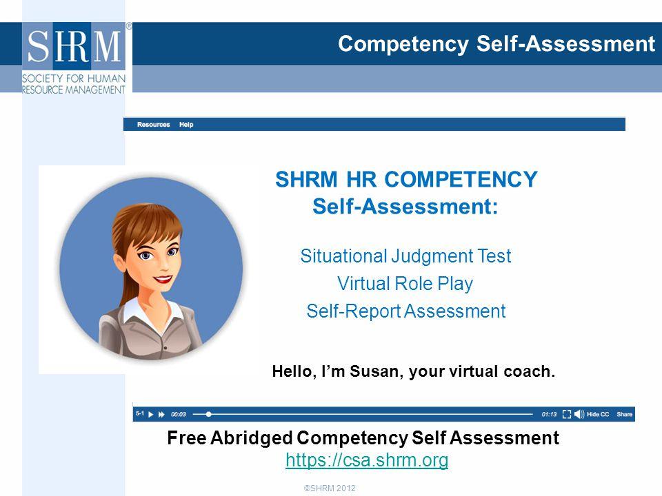 ©SHRM 2012 Competency Self-Assessment Free Abridged Competency Self Assessment https://csa.shrm.org Hello, I'm Susan, your virtual coach. SHRM HR COMP