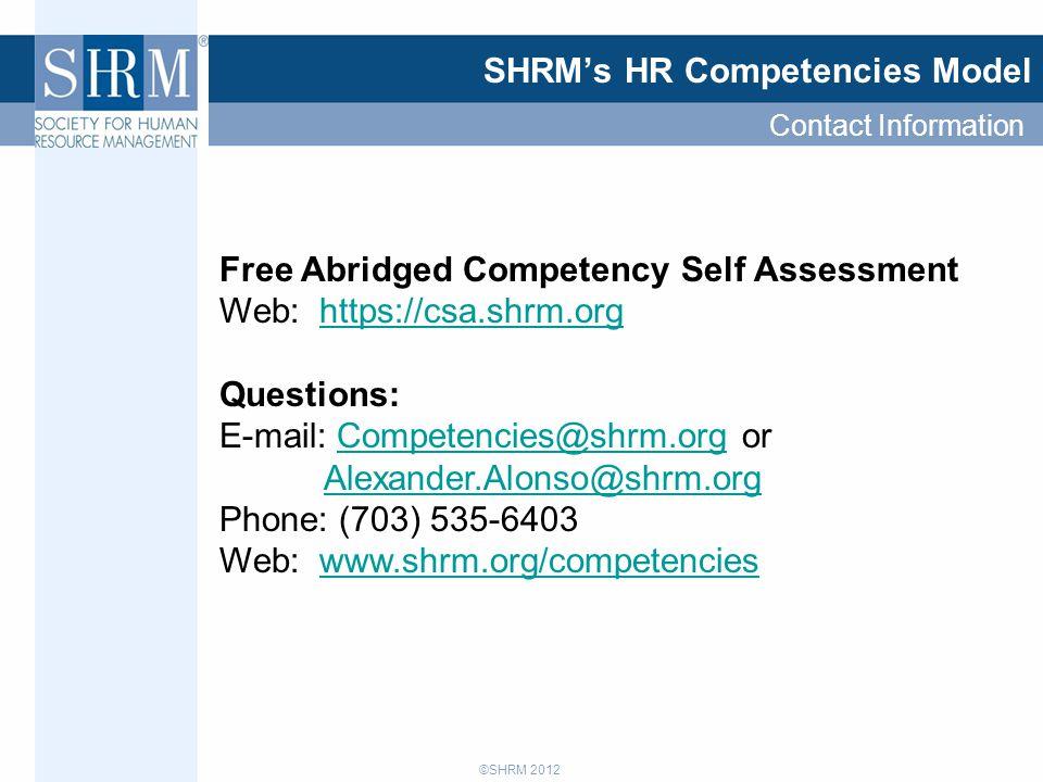 ©SHRM 2012 SHRM's HR Competencies Model Free Abridged Competency Self Assessment Web: https://csa.shrm.orghttps://csa.shrm.org Questions: E-mail: Competencies@shrm.org or Alexander.Alonso@shrm.orgCompetencies@shrm.org Alexander.Alonso@shrm.org Phone: (703) 535-6403 Web: www.shrm.org/competencieswww.shrm.org/competencies Contact Information
