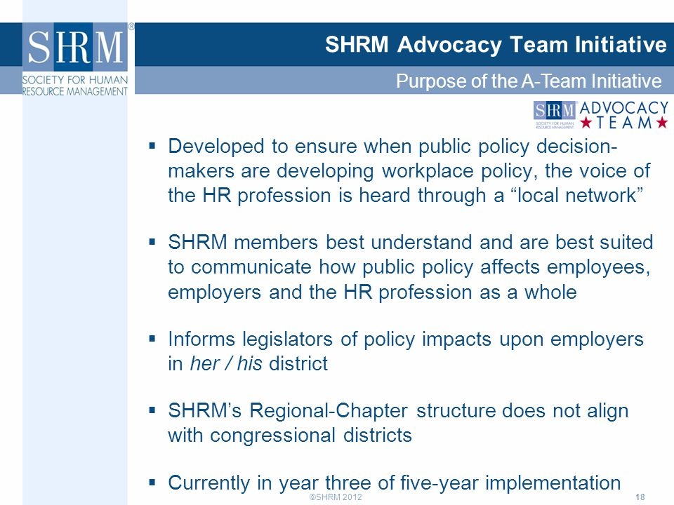 ©SHRM 2012 18  Developed to ensure when public policy decision- makers are developing workplace policy, the voice of the HR profession is heard throu