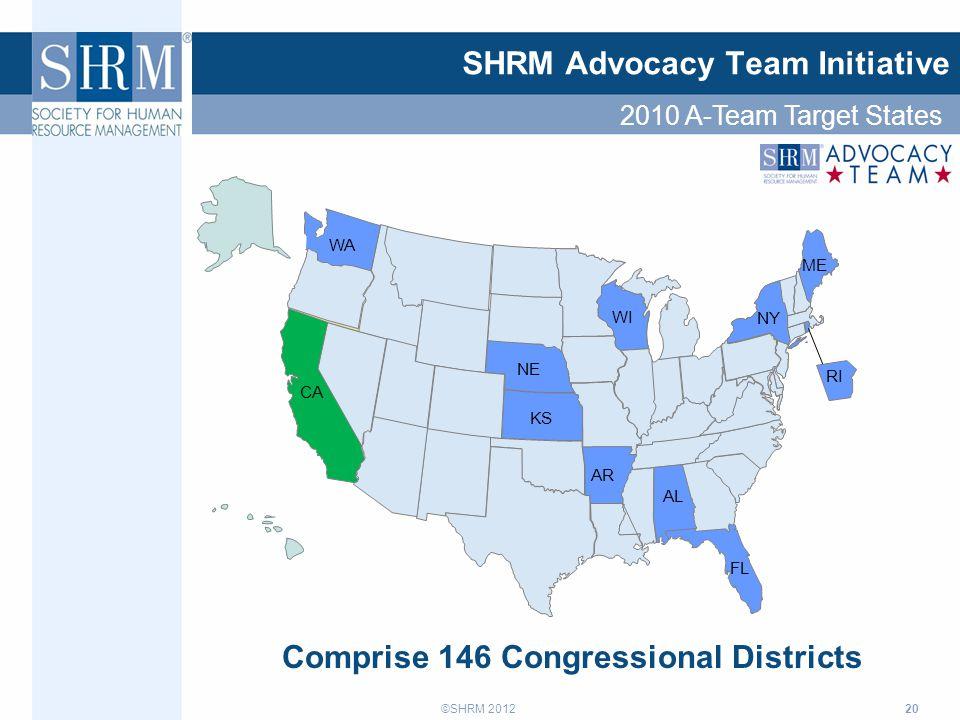 ©SHRM 2012 20 SHRM Advocacy Team Initiative WI NE KS NY WA AL AR CA ME Comprise 146 Congressional Districts FL RI 2010 A-Team Target States