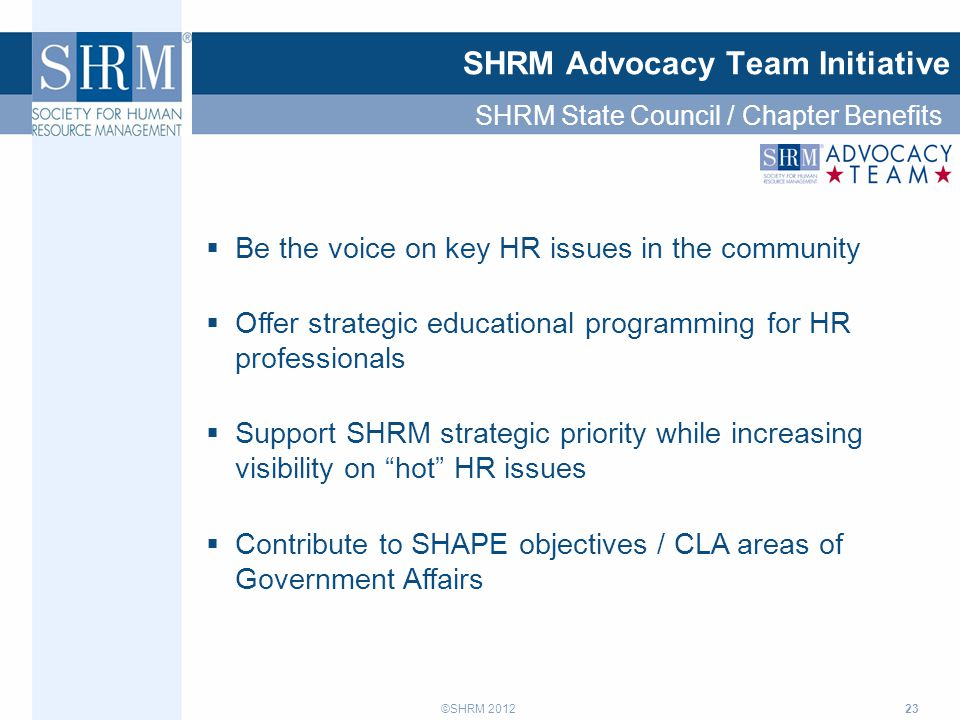 ©SHRM 2012 23 SHRM Advocacy Team Initiative  Be the voice on key HR issues in the community  Offer strategic educational programming for HR professionals  Support SHRM strategic priority while increasing visibility on hot HR issues  Contribute to SHAPE objectives / CLA areas of Government Affairs SHRM State Council / Chapter Benefits