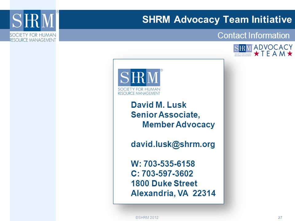 ©SHRM 2012 27 SHRM Advocacy Team Initiative David M. Lusk Senior Associate, Member Advocacy david.lusk@shrm.org W: 703-535-6158 C: 703-597-3602 1800 D