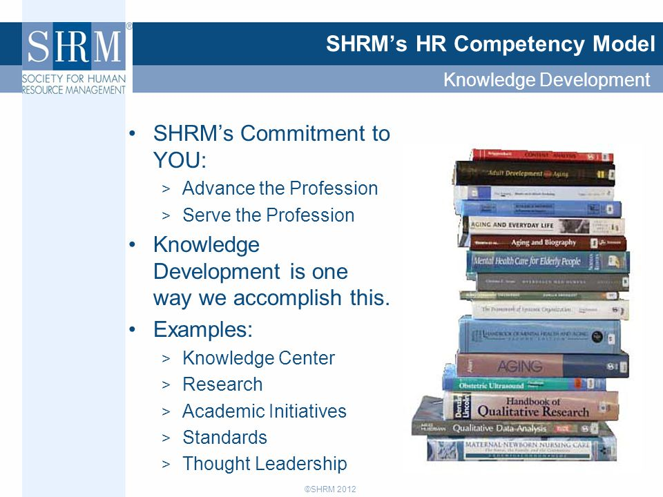 ©SHRM 2012 SHRM's HR Competency Model SHRM's Commitment to YOU: > Advance the Profession > Serve the Profession Knowledge Development is one way we ac