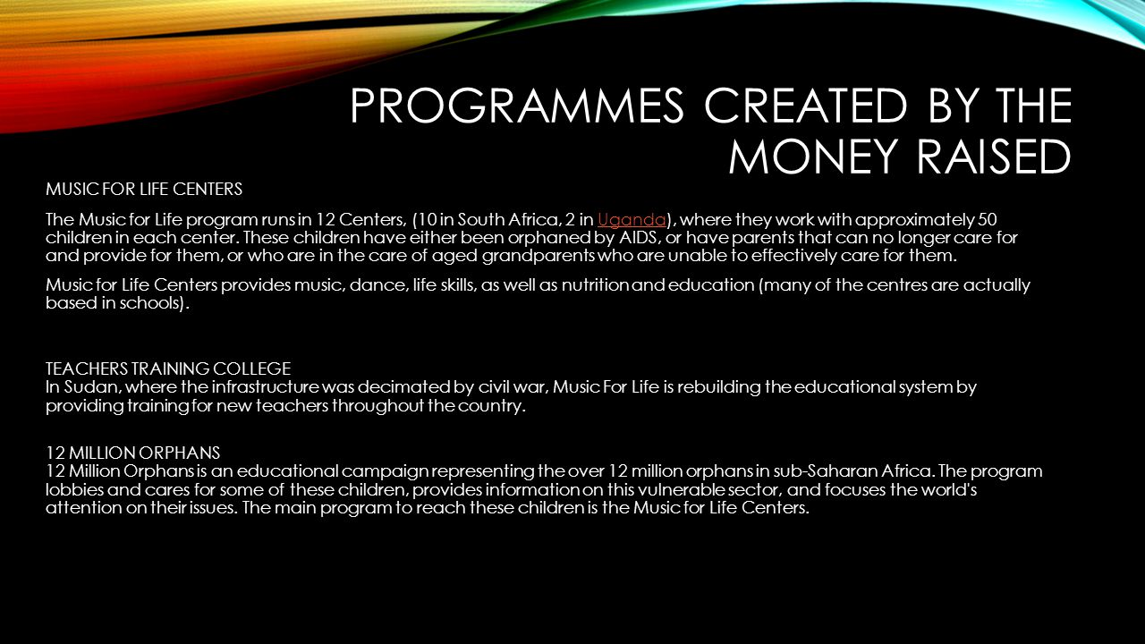 PROGRAMMES CREATED BY THE MONEY RAISED MUSIC FOR LIFE CENTERS The Music for Life program runs in 12 Centers, (10 in South Africa, 2 in Uganda), where they work with approximately 50 children in each center.
