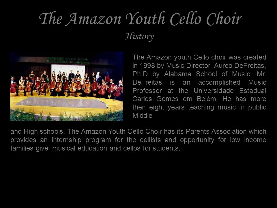 The Amazon Youth Cello Choir History The Amazon youth Cello choir was created in 1998 by Music Director, Aureo DeFreitas, Ph.D by Alabama School of Music.