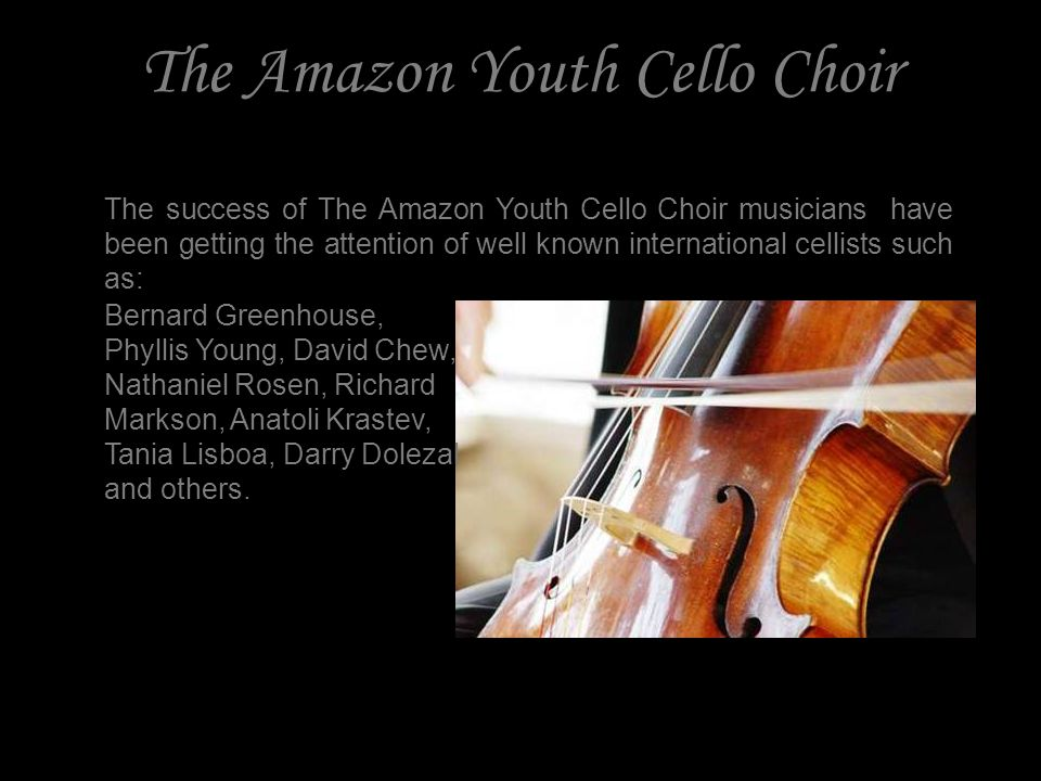 The Amazon Youth Cello Choir The success of The Amazon Youth Cello Choir musicians have been getting the attention of well known international cellists such as: Bernard Greenhouse, Phyllis Young, David Chew, Nathaniel Rosen, Richard Markson, Anatoli Krastev, Tania Lisboa, Darry Dolezal and others.