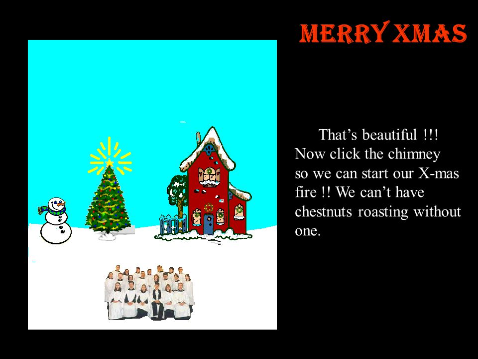 Merry Xmas That's beautiful !!.Now click the chimney so we can start our X-mas fire !.
