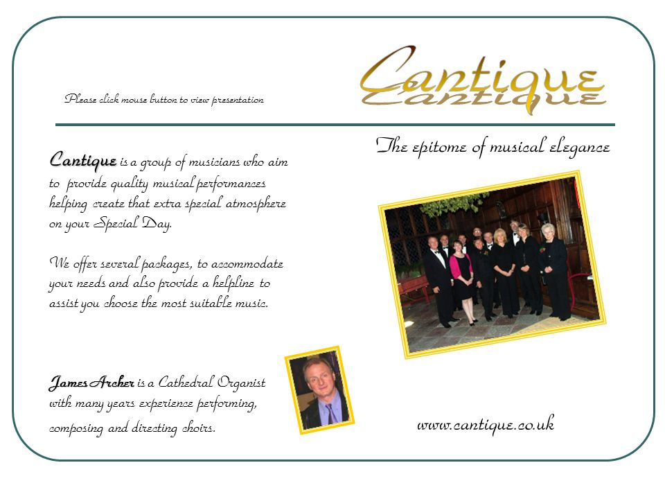 The epitome of musical elegance www.cantique.co.uk Cantique Cantique is a group of musicians who aim to provide quality musical performances helping create that extra special atmosphere on your Special Day.