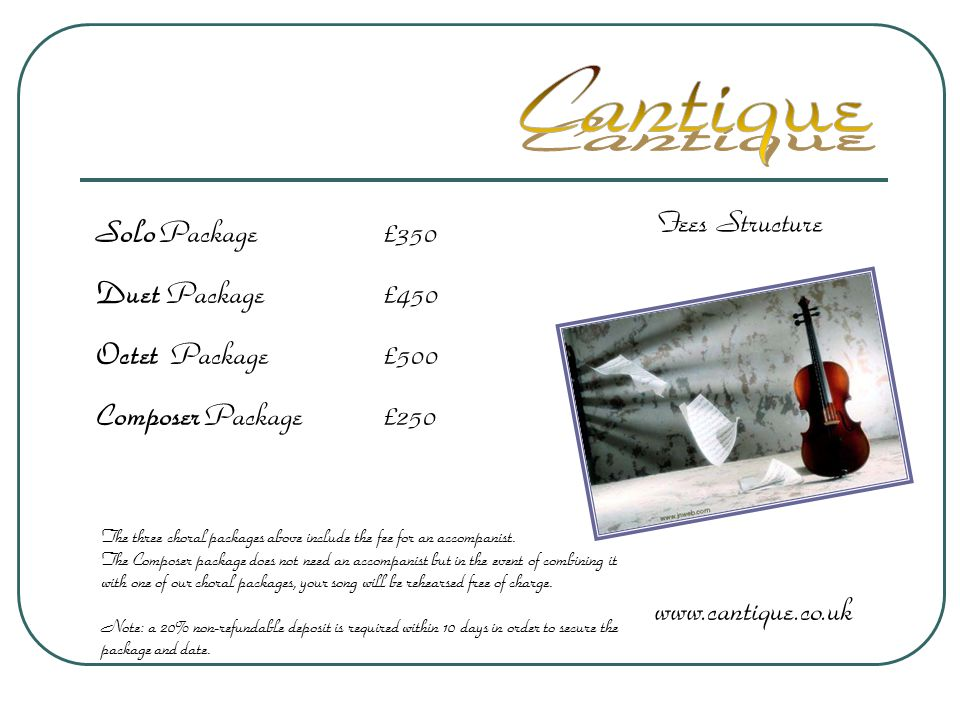 Fees Structure www.cantique.co.uk Solo Package£350 Duet Package£450 Octet Package£500 Composer Package£250 The three choral packages above include the fee for an accompanist.