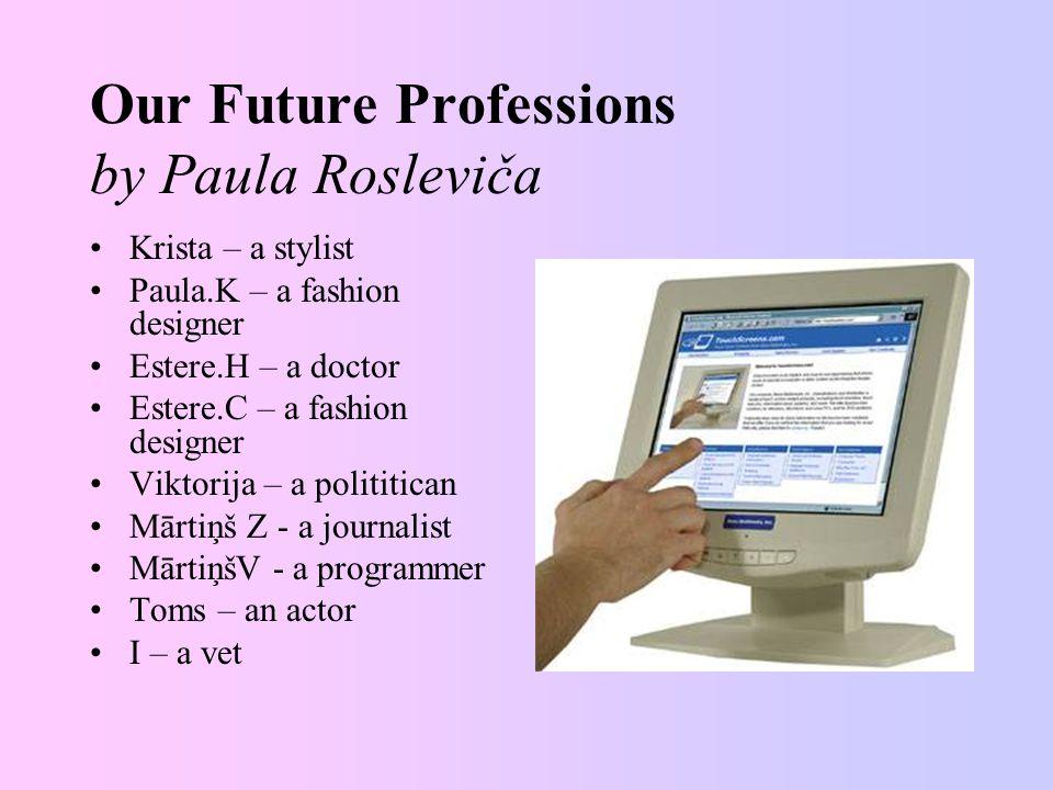 Our Future Professions by Paula Rosleviča Krista – a stylist Paula.K – a fashion designer Estere.H – a doctor Estere.C – a fashion designer Viktorija – a polititican Mārtiņš Z - a journalist MārtiņšV - a programmer Toms – an actor I – a vet