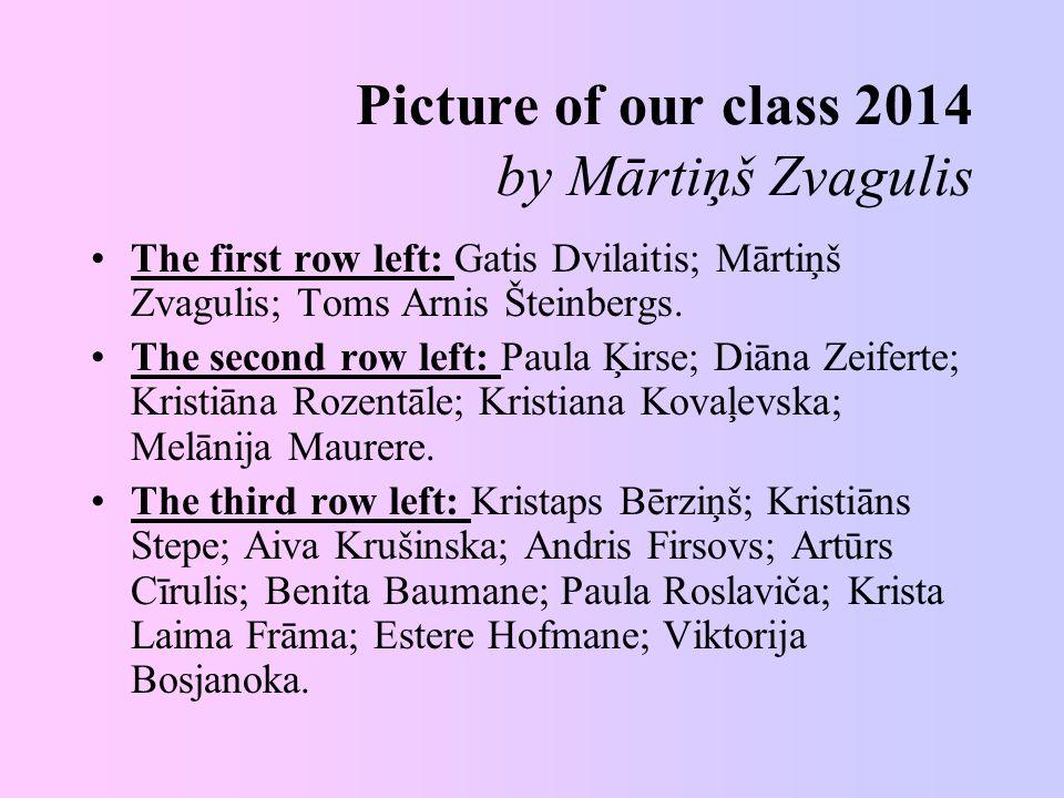 Picture of our class 2014 by Mārtiņš Zvagulis The first row left: Gatis Dvilaitis; Mārtiņš Zvagulis; Toms Arnis Šteinbergs.