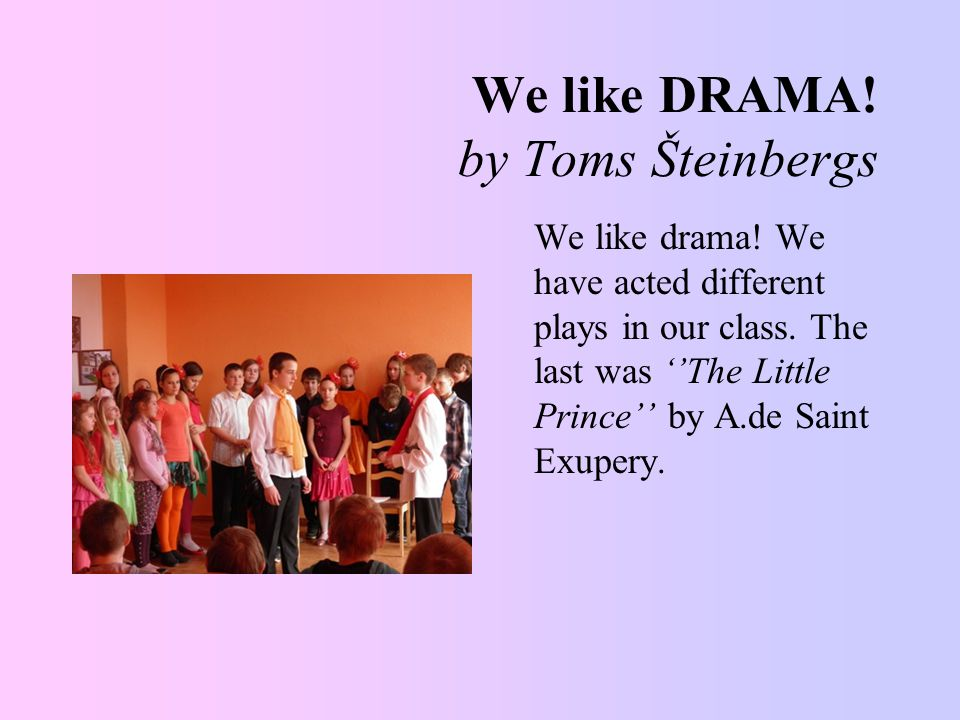 We like DRAMA. by Toms Šteinbergs We like drama. We have acted different plays in our class.